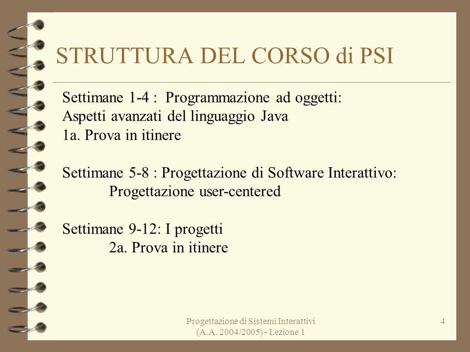 Progettazione di Sistemi Interattivi (A.A. 2004/2005) - Lezione 1 4 STRUTTURA DEL CORSO di PSI Settimane 1-4 : Programmazione ad oggetti: Aspetti avan