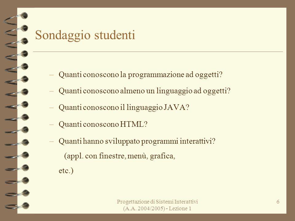 Progettazione di Sistemi Interattivi (A.A. 2004/2005) - Lezione 1 6 Sondaggio studenti –Quanti conoscono la programmazione ad oggetti? –Quanti conosco