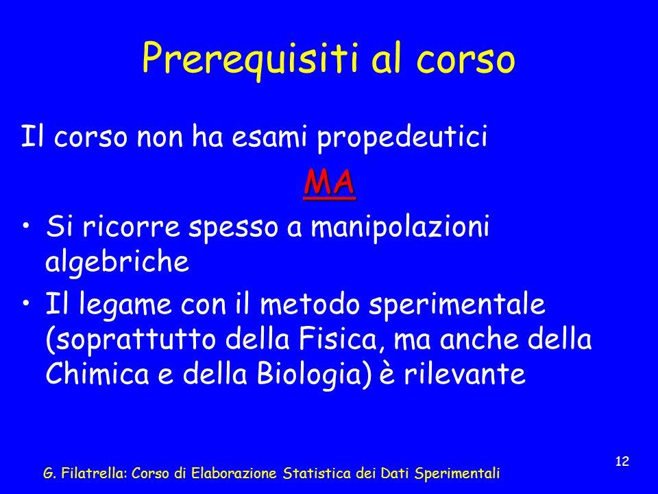 G. Filatrella: Corso di Elaborazione Statistica dei Dati Sperimentali 12 Prerequisiti al corso Il corso non ha esami propedeuticiMA Si ricorre spesso