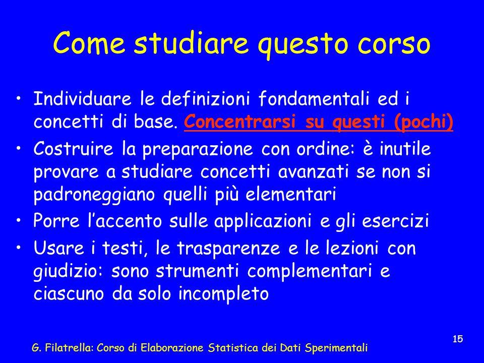 G. Filatrella: Corso di Elaborazione Statistica dei Dati Sperimentali 15 Come studiare questo corso Individuare le definizioni fondamentali ed i conce