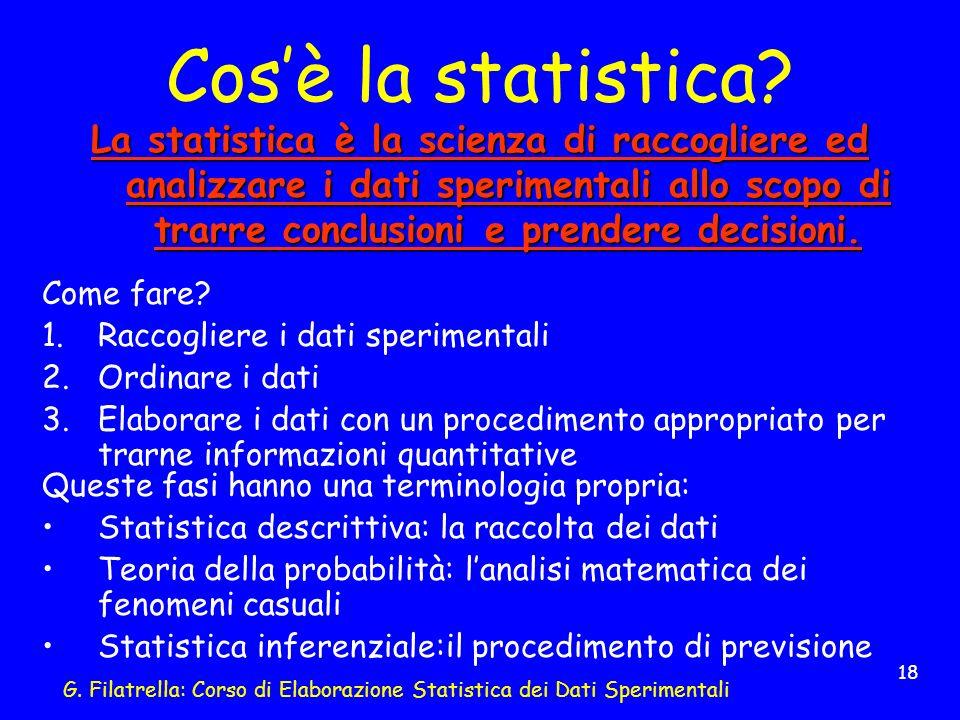 G. Filatrella: Corso di Elaborazione Statistica dei Dati Sperimentali 18 Cosè la statistica? La statistica è la scienza di raccogliere ed analizzare i