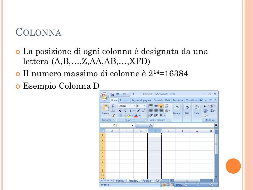 C OLONNA La posizione di ogni colonna è designata da una lettera (A,B,…,Z,AA,AB,…,XFD) Il numero massimo di colonne è 2 14 =16384 Esempio Colonna D