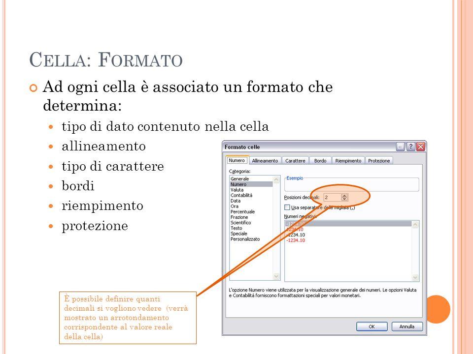 C ELLA : F ORMATO Ad ogni cella è associato un formato che determina: tipo di dato contenuto nella cella allineamento tipo di carattere bordi riempime