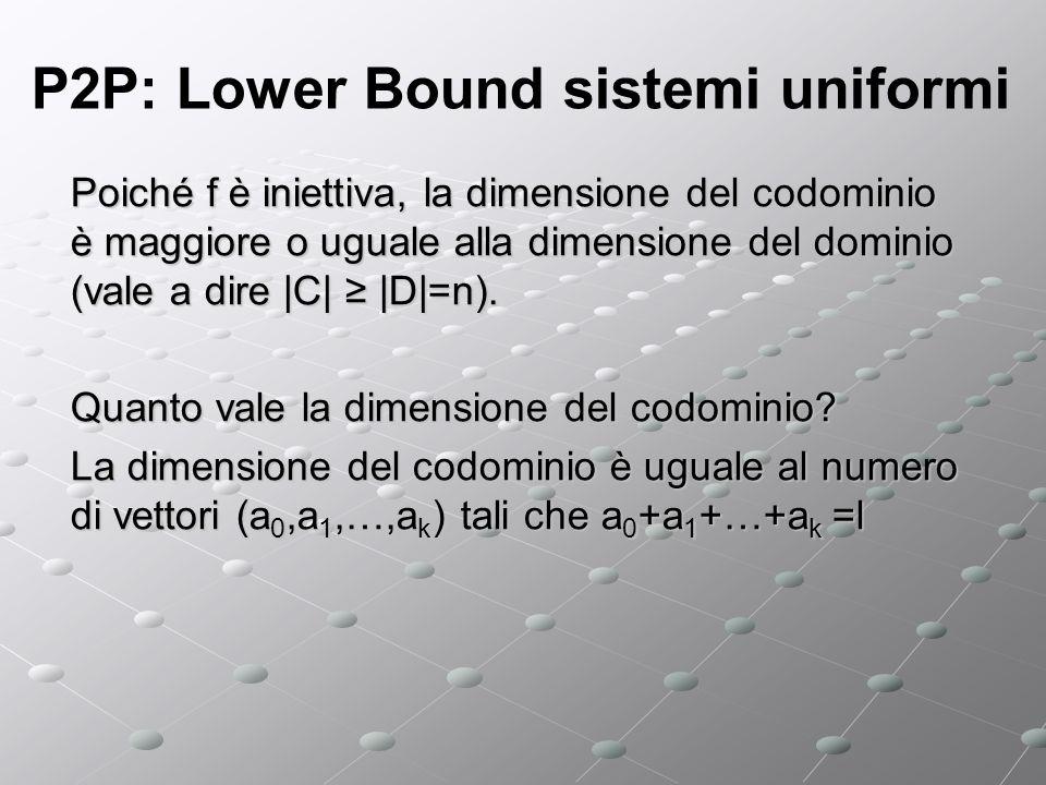 P2P: Lower Bound sistemi uniformi Poiché f è iniettiva, la dimensione del codominio è maggiore o uguale alla dimensione del dominio (vale a dire |C| |D|=n).