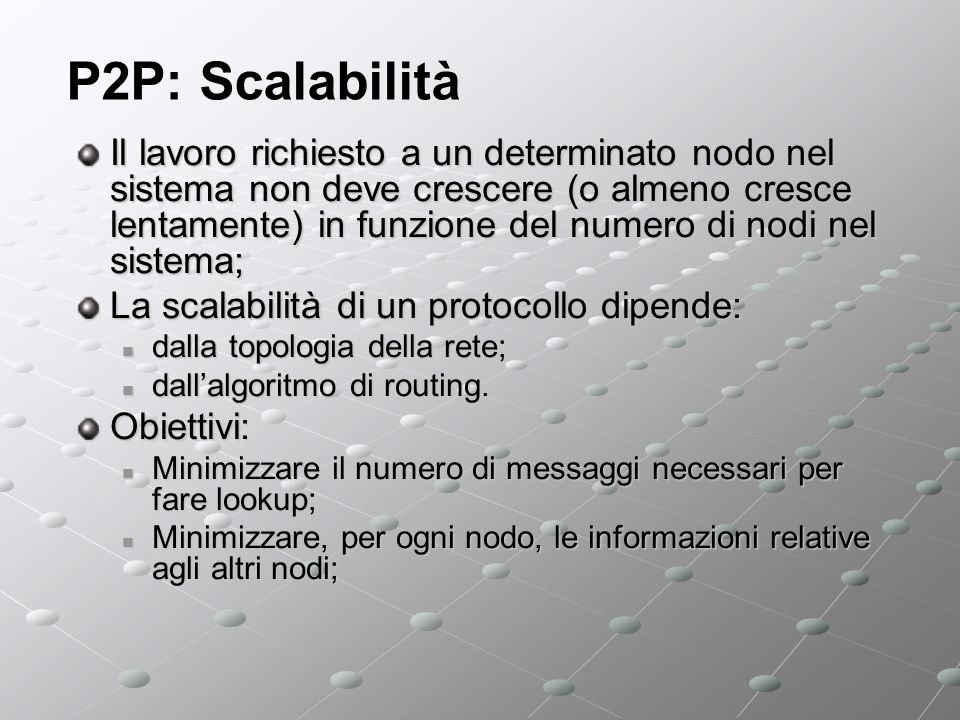 P2P: Scalabilità Il lavoro richiesto a un determinato nodo nel sistema non deve crescere (o almeno cresce lentamente) in funzione del numero di nodi nel sistema; La scalabilità di un protocollo dipende: dalla topologia della rete; dalla topologia della rete; dallalgoritmo di routing.