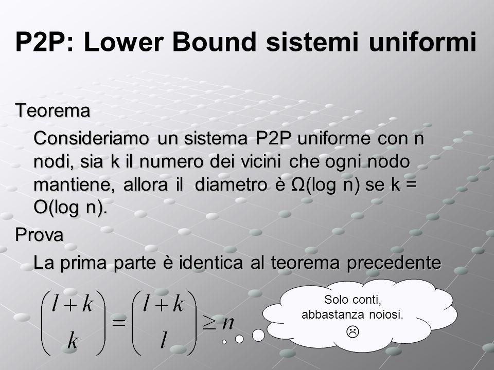 P2P: Lower Bound sistemi uniformi Teorema Consideriamo un sistema P2P uniforme con n nodi, sia k il numero dei vicini che ogni nodo mantiene, allora il diametro è Ω(log n) se k = O(log n).