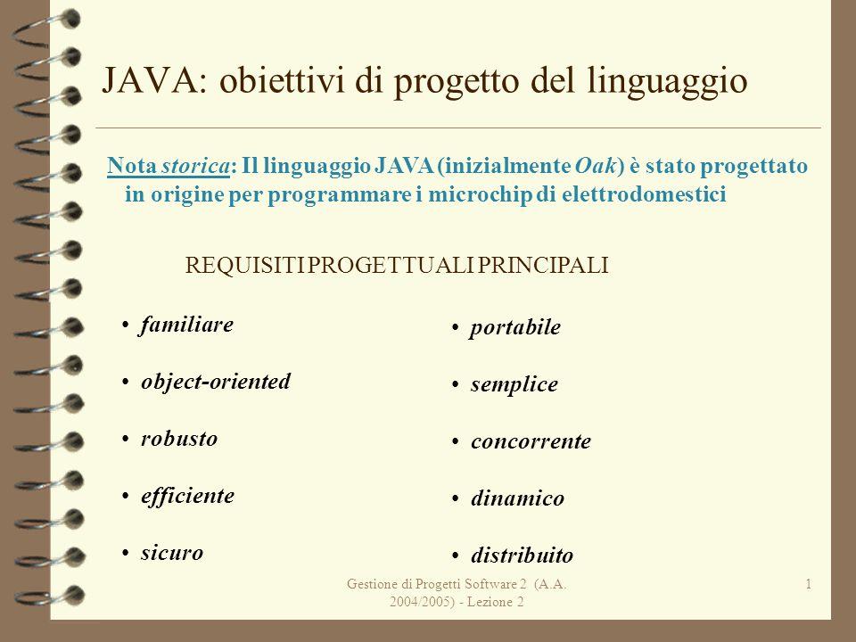 Gestione di Progetti Software 2 (A.A. 2004/2005) - Lezione 2 1 JAVA: obiettivi di progetto del linguaggio Nota storica: Il linguaggio JAVA (inizialmen