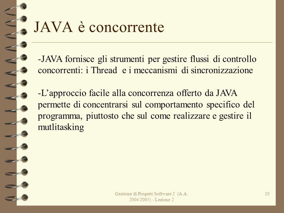 Gestione di Progetti Software 2 (A.A. 2004/2005) - Lezione 2 10 JAVA è concorrente -JAVA fornisce gli strumenti per gestire flussi di controllo concor