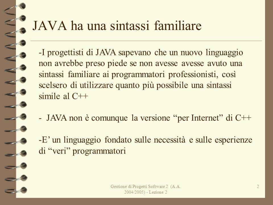 Gestione di Progetti Software 2 (A.A. 2004/2005) - Lezione 2 2 JAVA ha una sintassi familiare -I progettisti di JAVA sapevano che un nuovo linguaggio