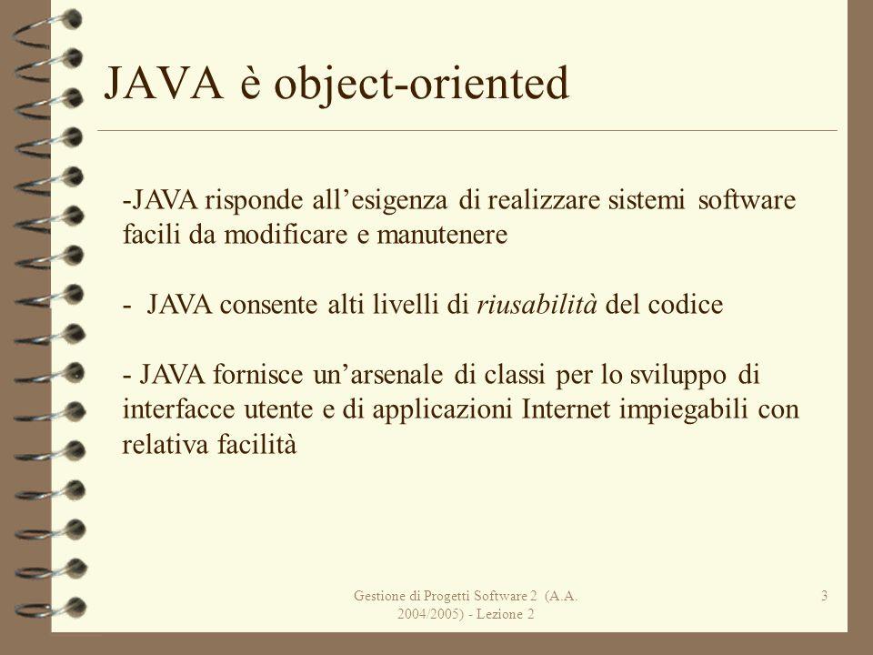 Gestione di Progetti Software 2 (A.A. 2004/2005) - Lezione 2 3 JAVA è object-oriented -JAVA risponde allesigenza di realizzare sistemi software facili