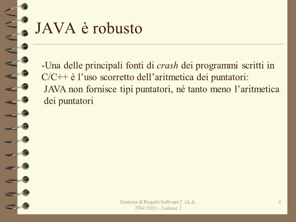 Gestione di Progetti Software 2 (A.A. 2004/2005) - Lezione 2 4 JAVA è robusto -Una delle principali fonti di crash dei programmi scritti in C/C++ è lu