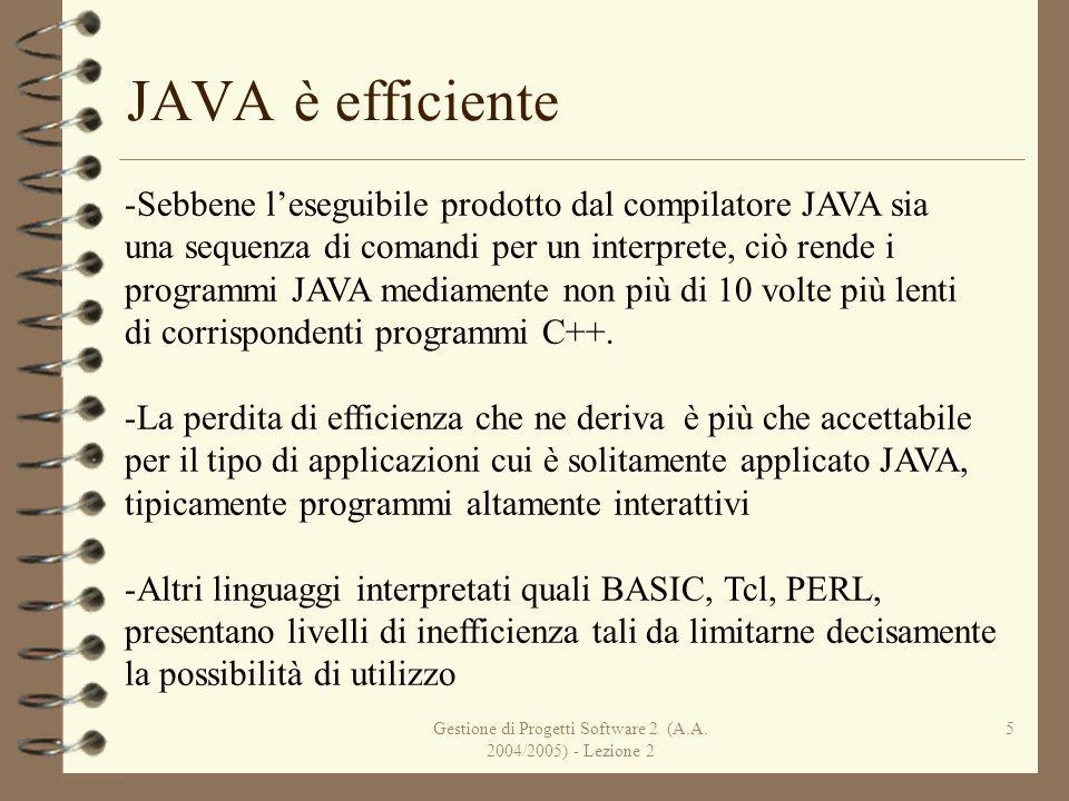 Gestione di Progetti Software 2 (A.A. 2004/2005) - Lezione 2 5 JAVA è efficiente -Sebbene leseguibile prodotto dal compilatore JAVA sia una sequenza d