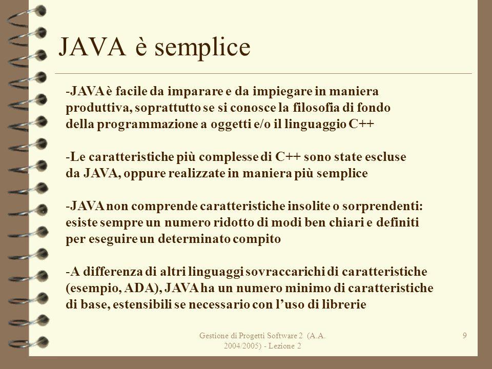 Gestione di Progetti Software 2 (A.A. 2004/2005) - Lezione 2 9 JAVA è semplice -JAVA è facile da imparare e da impiegare in maniera produttiva, soprat