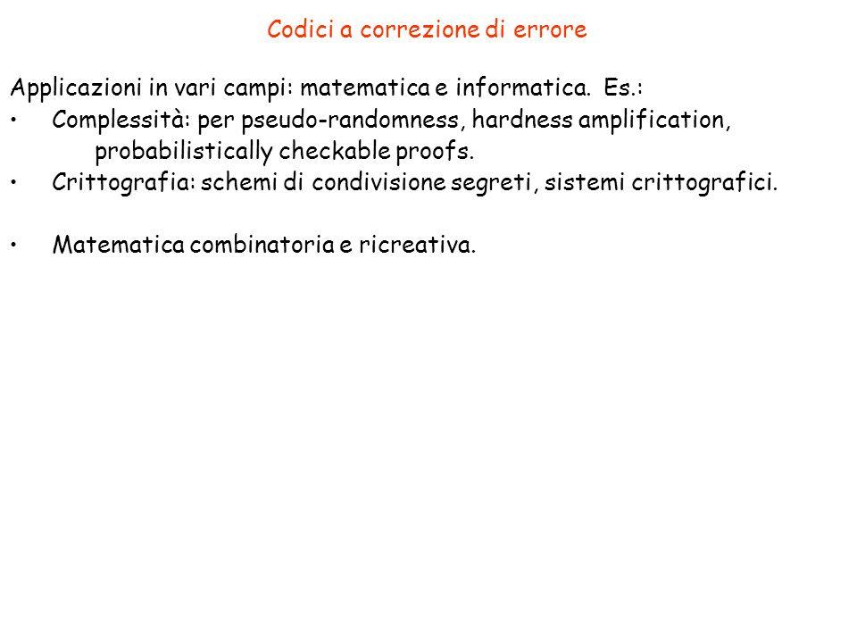 Codici a correzione di errore Applicazioni in vari campi: matematica e informatica. Es.: Complessità: per pseudo-randomness, hardness amplification, p