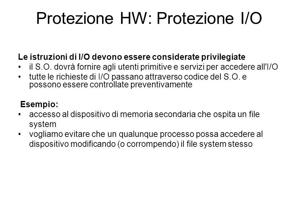 Protezione HW: Protezione I/O Le istruzioni di I/O devono essere considerate privilegiate il S.O. dovrà fornire agli utenti primitive e servizi per ac