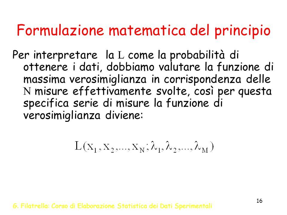 G. Filatrella: Corso di Elaborazione Statistica dei Dati Sperimentali 16 Formulazione matematica del principio Per interpretare la L come la probabili