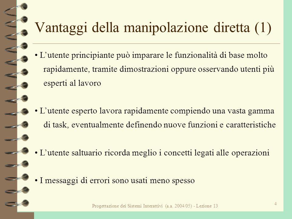 Progettazione dei Sistemi Interattivi (a.a. 2004/05) - Lezione 13 4 Vantaggi della manipolazione diretta (1) Lutente principiante può imparare le funz