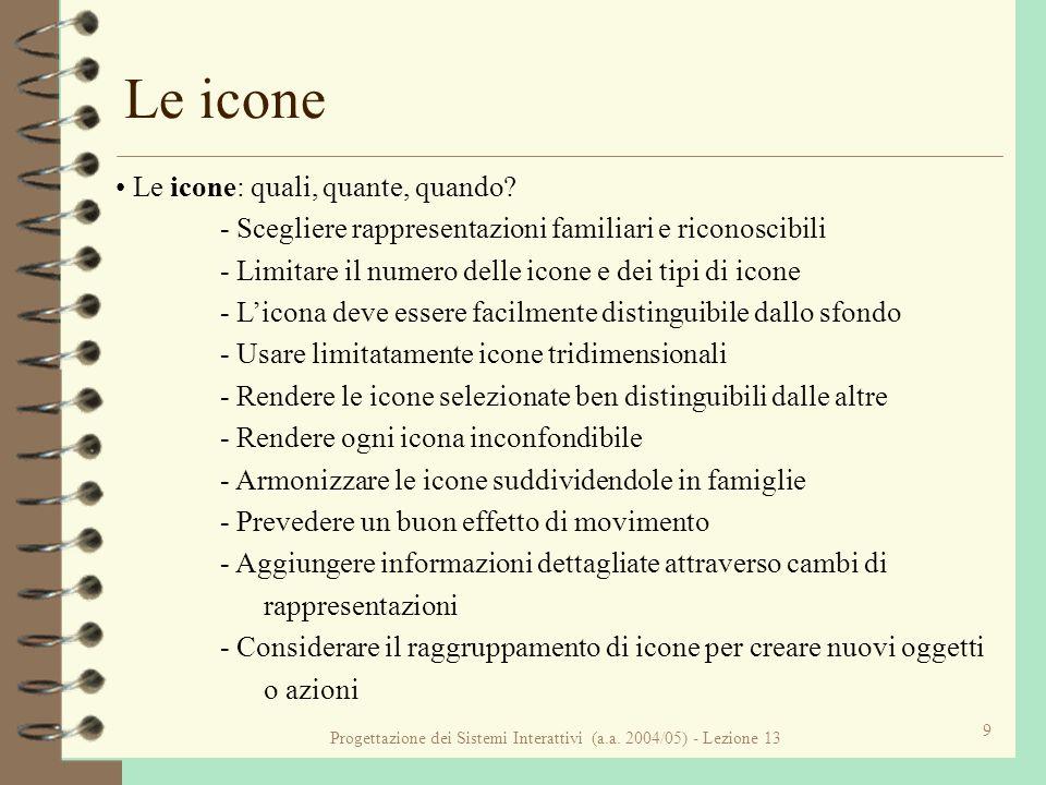Progettazione dei Sistemi Interattivi (a.a. 2004/05) - Lezione 13 9 Le icone Le icone: quali, quante, quando? - Scegliere rappresentazioni familiari e