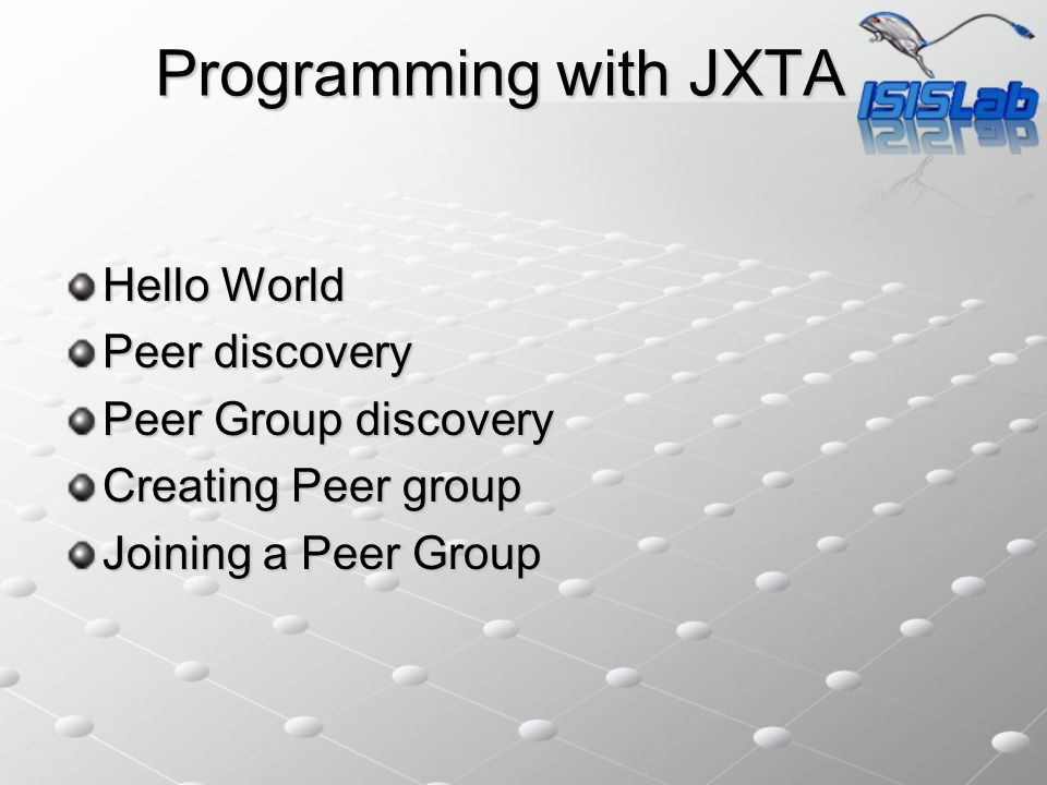 Programming with JXTA Hello World Peer discovery Peer Group discovery Creating Peer group Joining a Peer Group