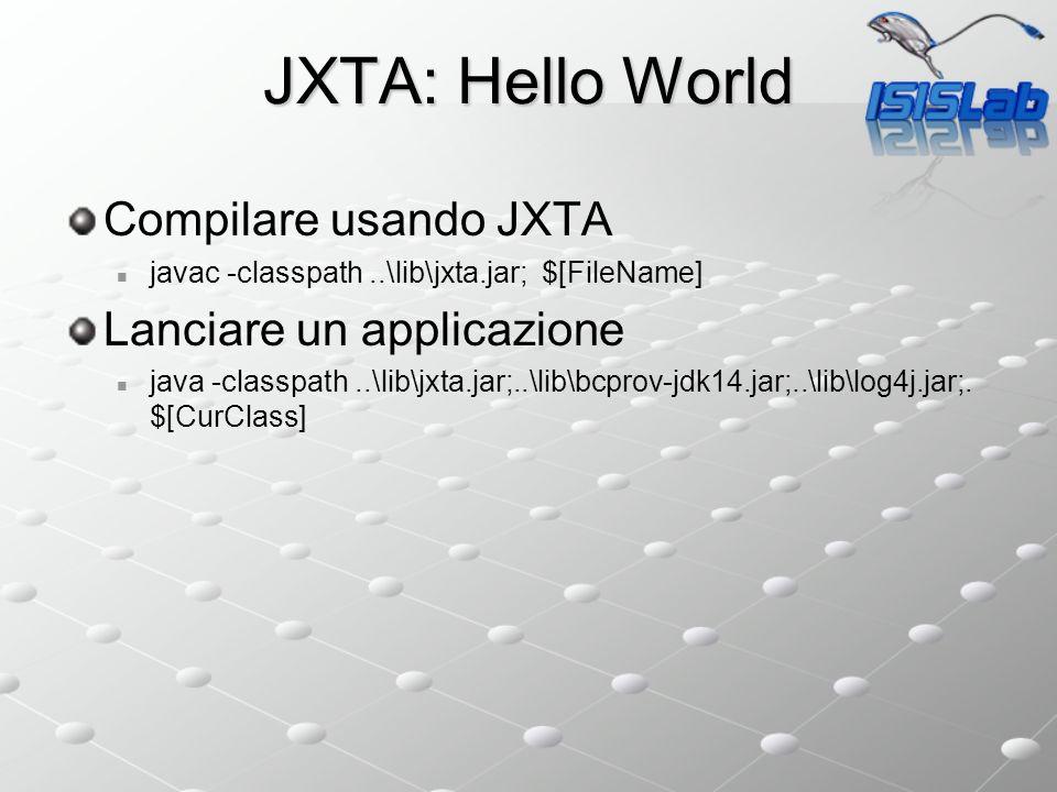 JXTA: Hello World Compilare usando JXTA javac -classpath..\lib\jxta.jar; $[FileName] Lanciare un applicazione java -classpath..\lib\jxta.jar;..\lib\bcprov-jdk14.jar;..\lib\log4j.jar;.