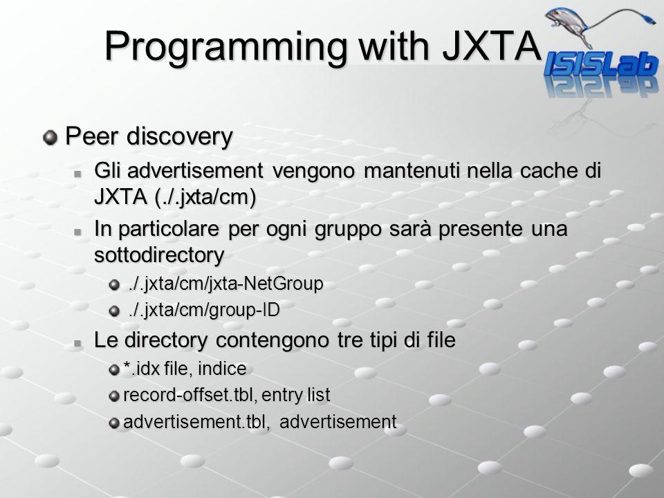 Programming with JXTA Peer discovery Gli advertisement vengono mantenuti nella cache di JXTA (./.jxta/cm) Gli advertisement vengono mantenuti nella cache di JXTA (./.jxta/cm) In particolare per ogni gruppo sarà presente una sottodirectory In particolare per ogni gruppo sarà presente una sottodirectory./.jxta/cm/jxta-NetGroup./.jxta/cm/jxta-NetGroup./.jxta/cm/group-ID./.jxta/cm/group-ID Le directory contengono tre tipi di file Le directory contengono tre tipi di file *.idx file, indice record-offset.tbl, entry list advertisement.tbl, advertisement