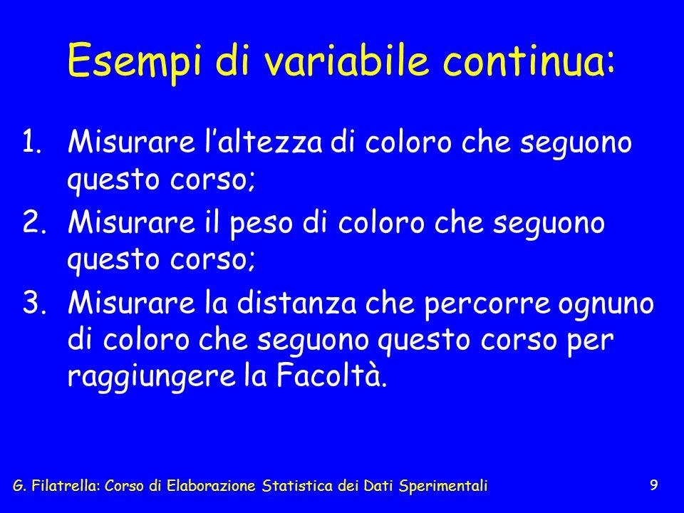 G. Filatrella: Corso di Elaborazione Statistica dei Dati Sperimentali 9 Esempi di variabile continua: 1.Misurare laltezza di coloro che seguono questo