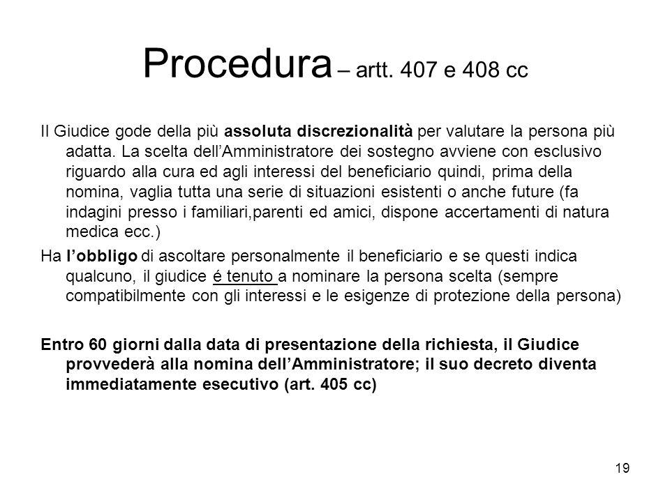 19 Procedura – artt. 407 e 408 cc Il Giudice gode della più assoluta discrezionalità per valutare la persona più adatta. La scelta dellAmministratore