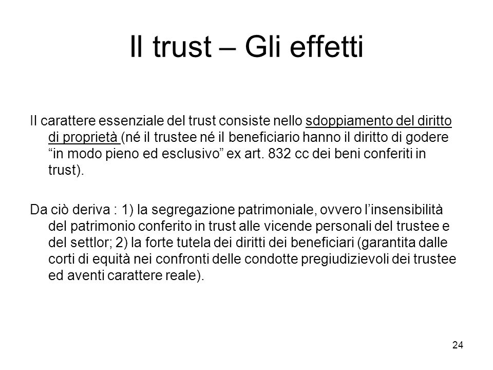 24 Il trust – Gli effetti Il carattere essenziale del trust consiste nello sdoppiamento del diritto di proprietà (né il trustee né il beneficiario han