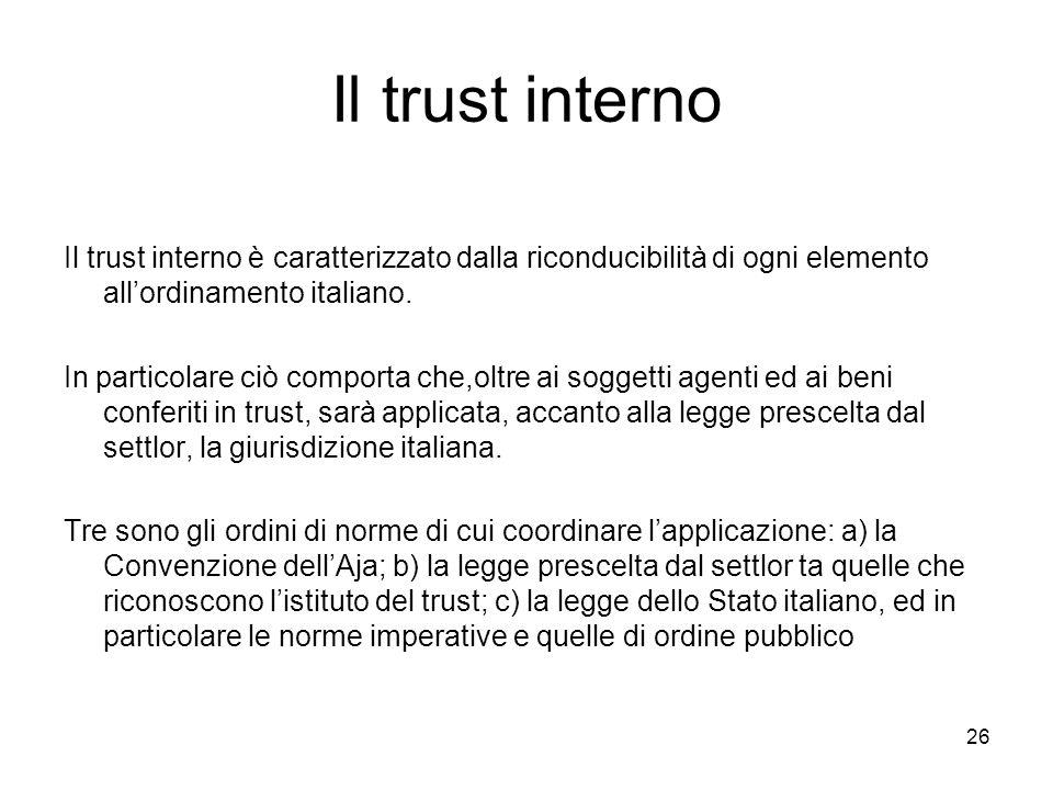 26 Il trust interno Il trust interno è caratterizzato dalla riconducibilità di ogni elemento allordinamento italiano. In particolare ciò comporta che,