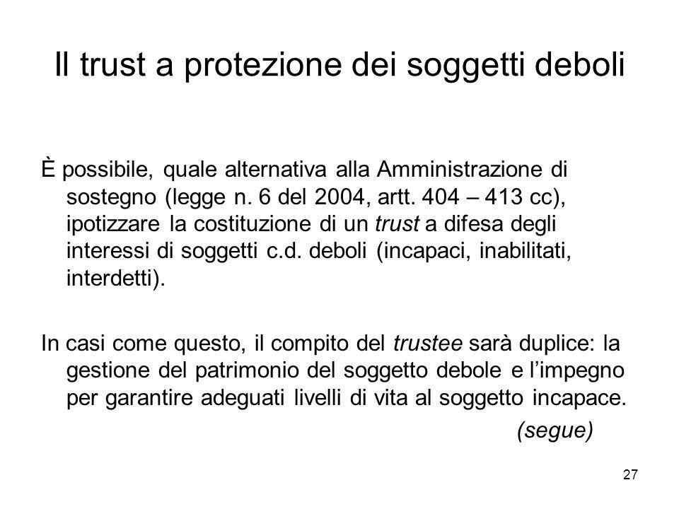 27 Il trust a protezione dei soggetti deboli È possibile, quale alternativa alla Amministrazione di sostegno (legge n. 6 del 2004, artt. 404 – 413 cc)