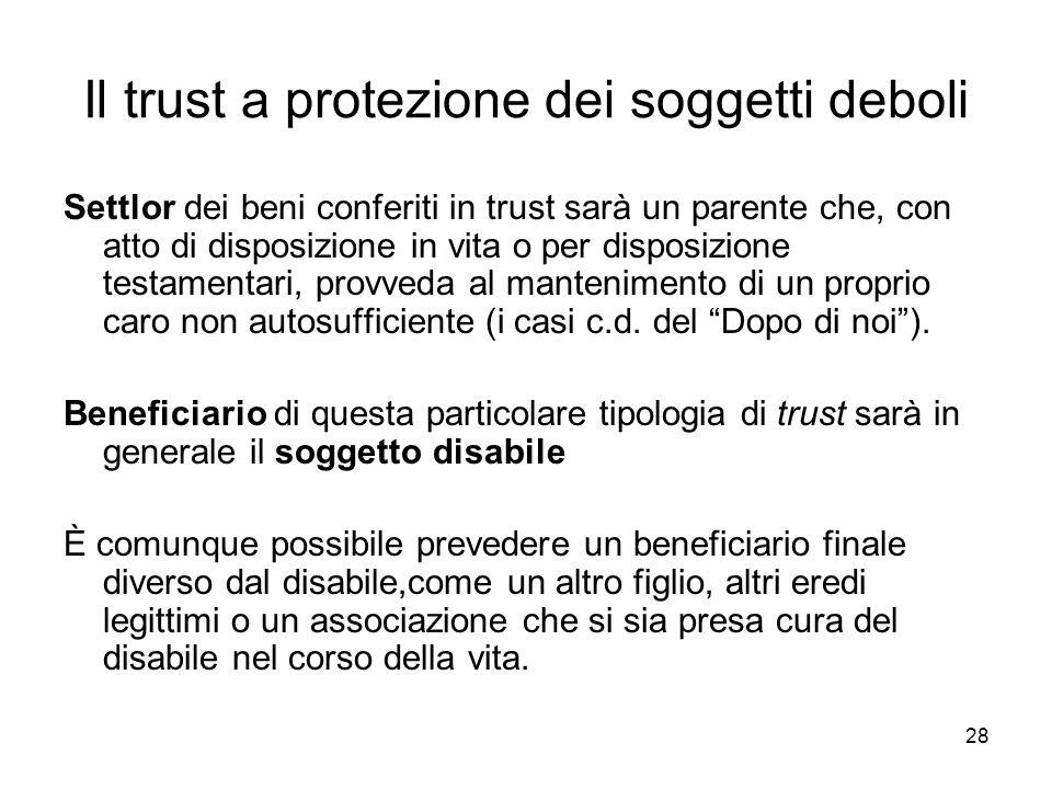 28 Il trust a protezione dei soggetti deboli Settlor dei beni conferiti in trust sarà un parente che, con atto di disposizione in vita o per disposizi