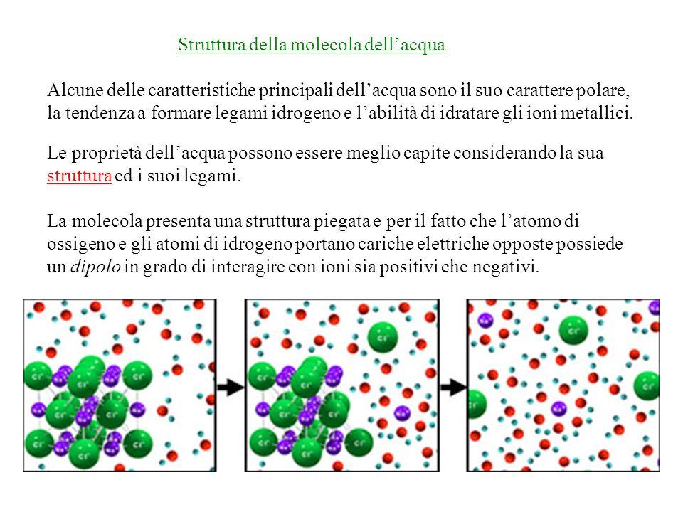 Struttura della molecola dellacqua Alcune delle caratteristiche principali dellacqua sono il suo carattere polare, la tendenza a formare legami idrogeno e labilità di idratare gli ioni metallici.