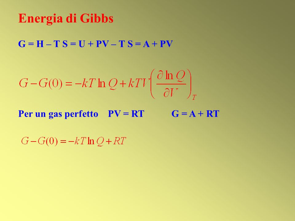 Energia di Gibbs G = H – T S = U + PV – T S = A + PV Per un gas perfetto PV = RT G = A + RT