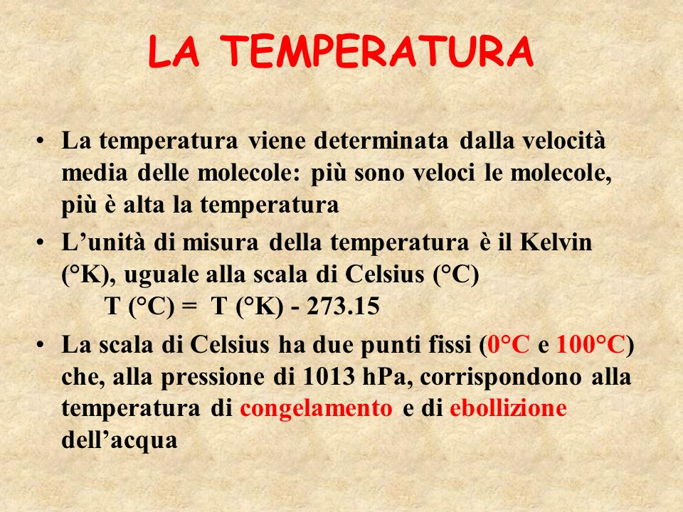 LA TEMPERATURA La temperatura viene determinata dalla velocità media delle molecole: più sono veloci le molecole, più è alta la temperatura Lunità di misura della temperatura è il Kelvin (°K), uguale alla scala di Celsius (°C) T (°C) = T (°K) - 273.15 La scala di Celsius ha due punti fissi (0°C e 100°C) che, alla pressione di 1013 hPa, corrispondono alla temperatura di congelamento e di ebollizione dellacqua