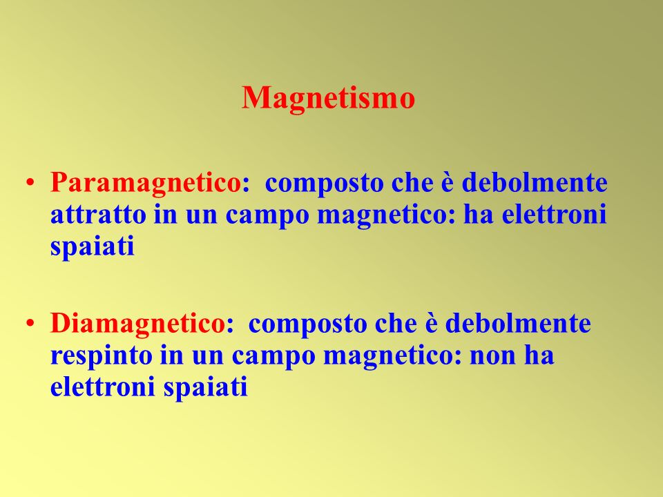 Magnetismo Paramagnetico: composto che è debolmente attratto in un campo magnetico: ha elettroni spaiati Diamagnetico: composto che è debolmente respi
