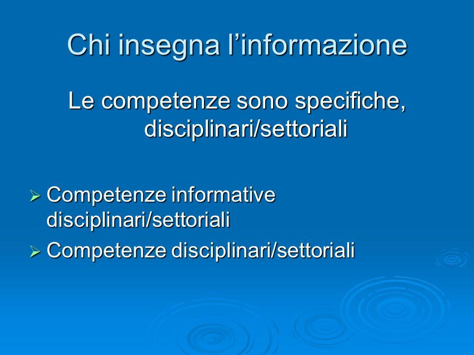 Chi insegna linformazione Le competenze sono specifiche, disciplinari/settoriali Competenze informative disciplinari/settoriali Competenze informative