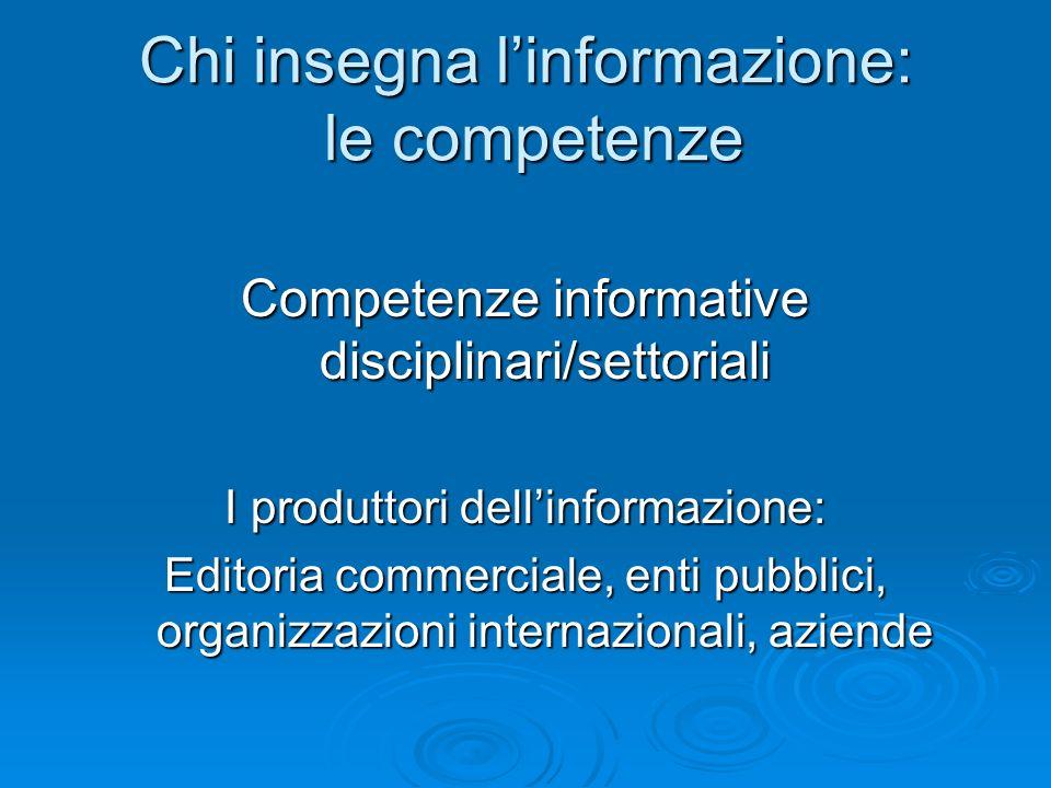 Chi insegna linformazione: le competenze Competenze informative disciplinari/settoriali I produttori dellinformazione: Editoria commerciale, enti pubb
