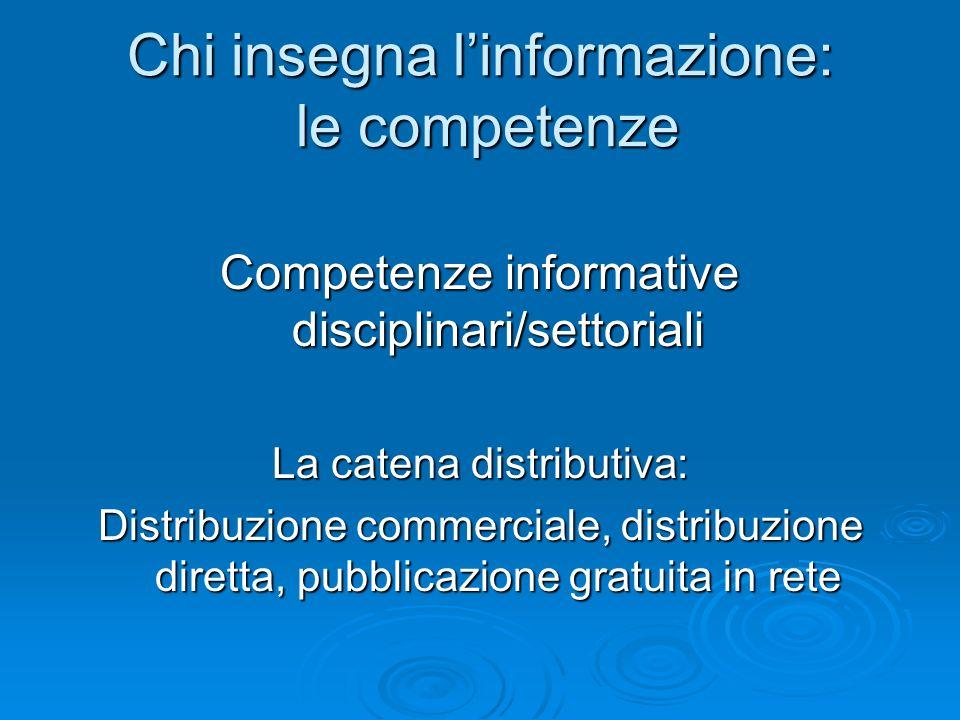 Chi insegna linformazione: le competenze Competenze informative disciplinari/settoriali La catena distributiva: Distribuzione commerciale, distribuzio
