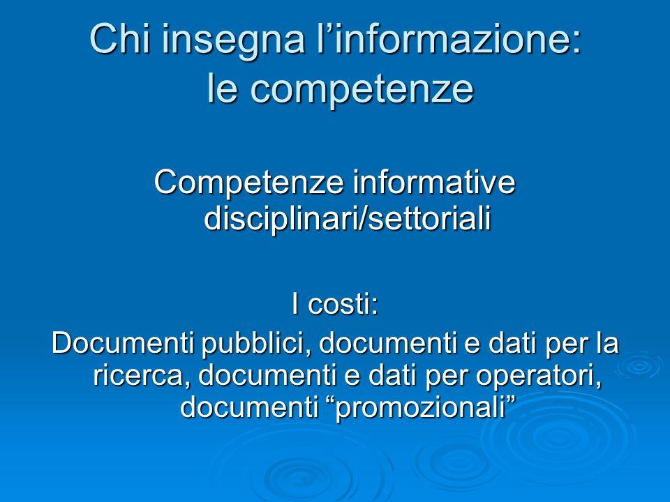Chi insegna linformazione: le competenze Competenze informative disciplinari/settoriali I costi: Documenti pubblici, documenti e dati per la ricerca,