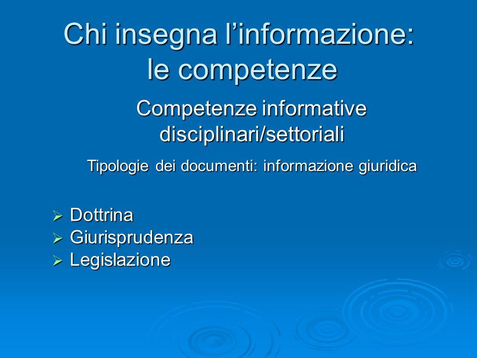 Chi insegna linformazione: le competenze Dottrina Dottrina Giurisprudenza Giurisprudenza Legislazione Legislazione Competenze informative disciplinari