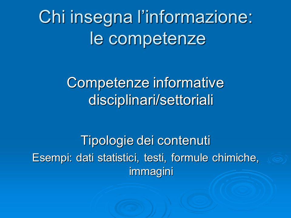 Chi insegna linformazione: le competenze Competenze informative disciplinari/settoriali Tipologie dei contenuti Esempi: dati statistici, testi, formul