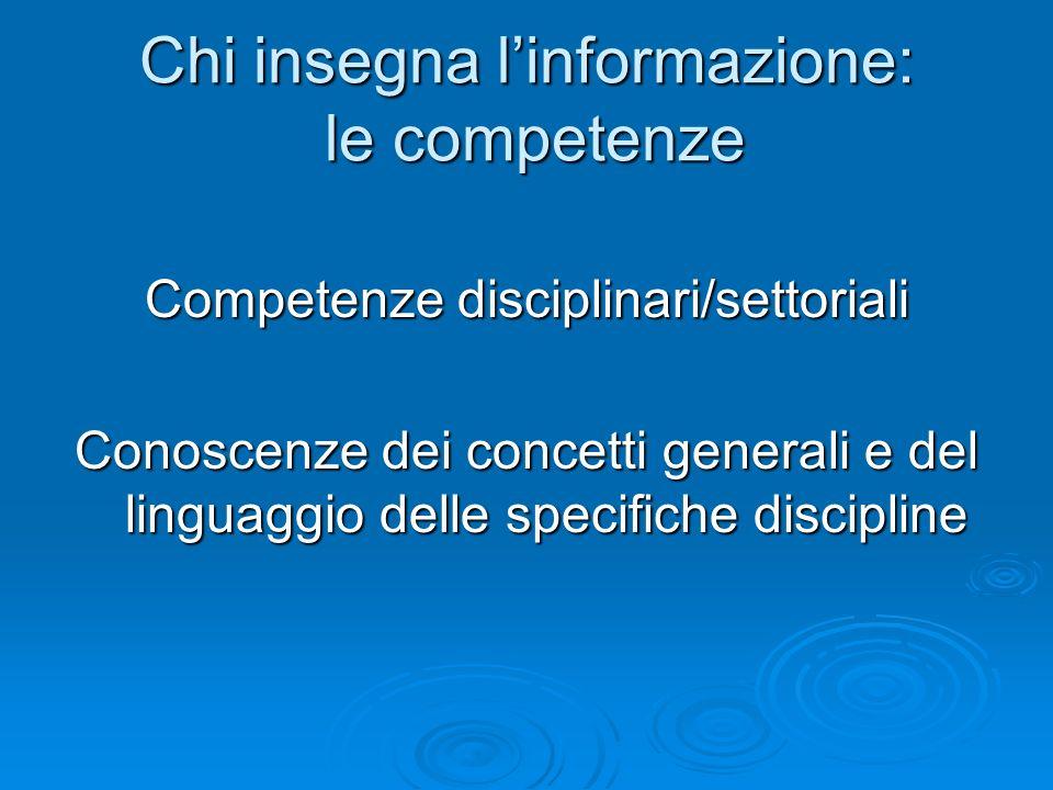 Chi insegna linformazione: le competenze Competenze disciplinari/settoriali Conoscenze dei concetti generali e del linguaggio delle specifiche discipl