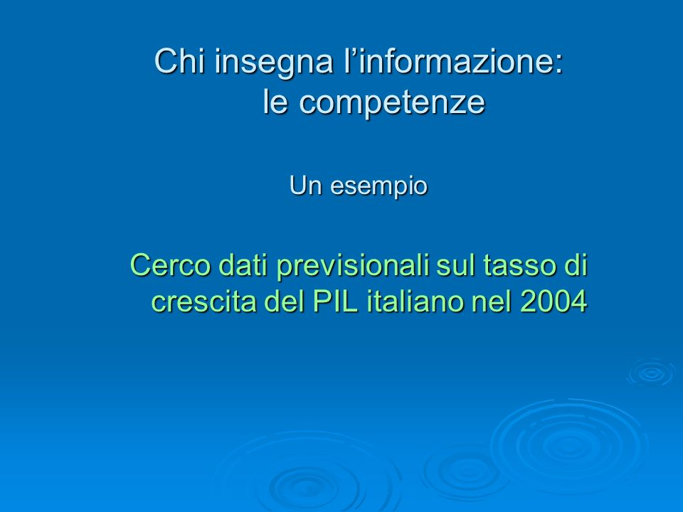 Chi insegna linformazione: le competenze Un esempio Cerco dati previsionali sul tasso di crescita del PIL italiano nel 2004