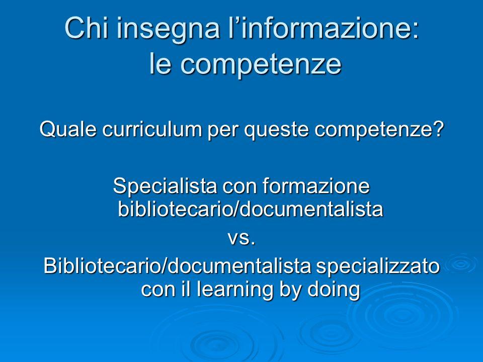 Chi insegna linformazione: le competenze Quale curriculum per queste competenze? Specialista con formazione bibliotecario/documentalista vs. Bibliotec