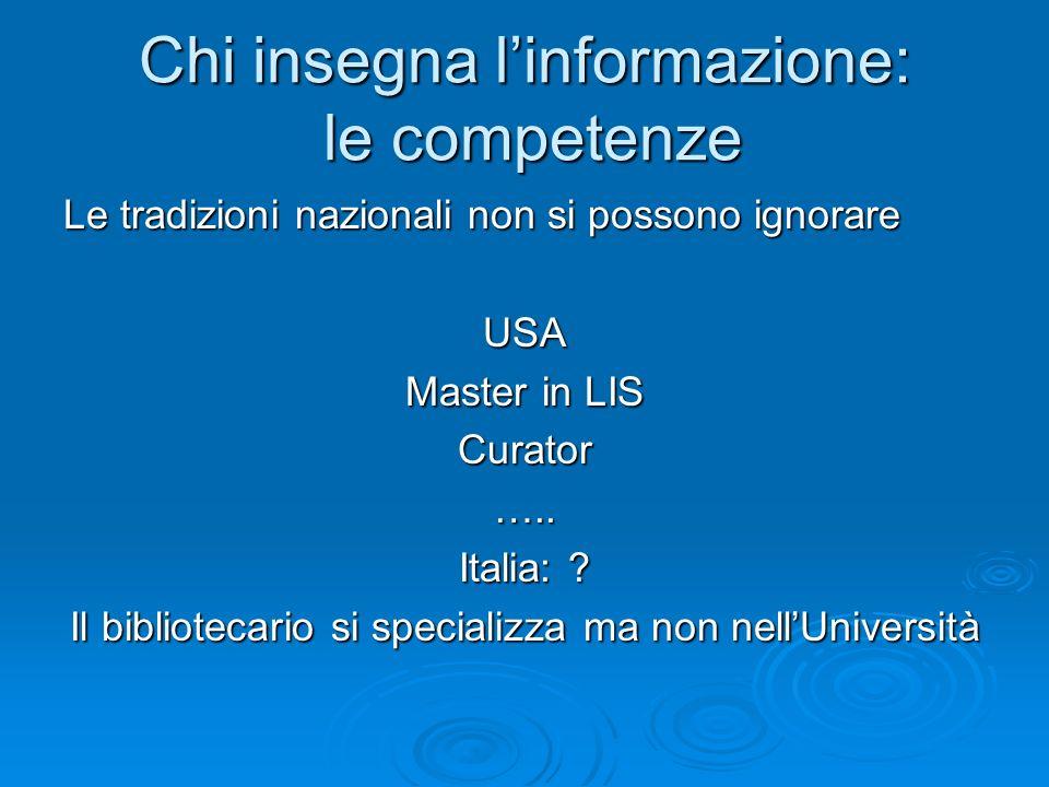 Chi insegna linformazione: le competenze Le tradizioni nazionali non si possono ignorare USA Master in LIS Curator….. Italia: ? Il bibliotecario si sp