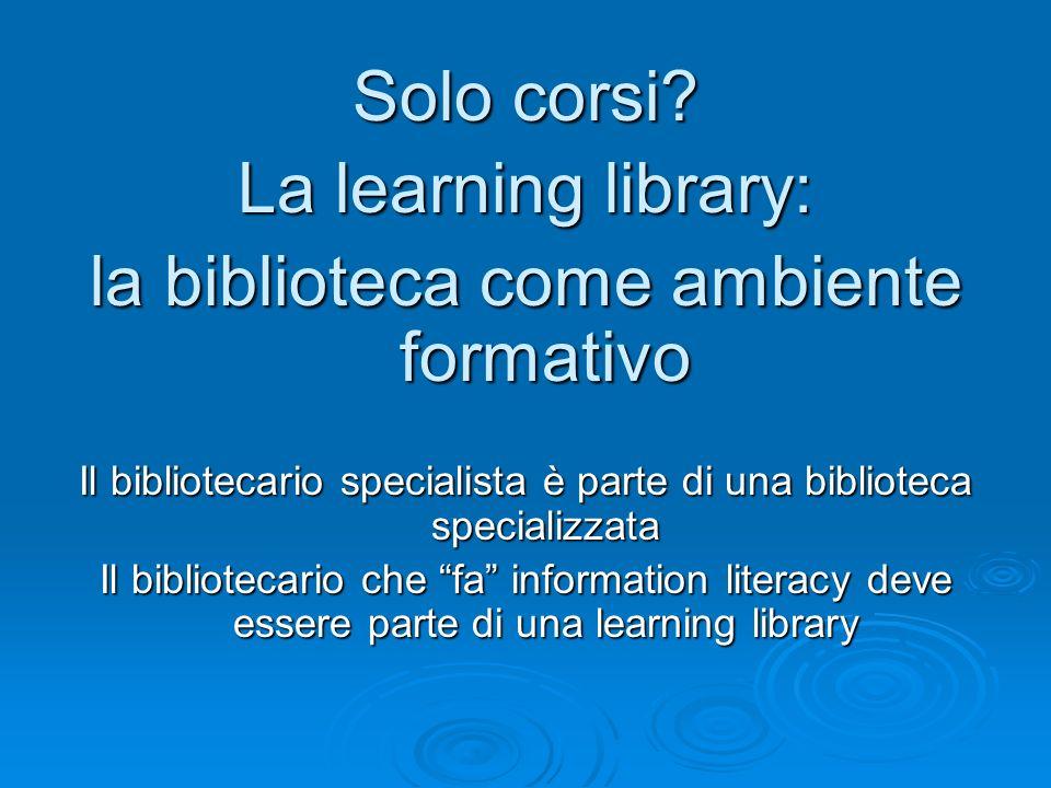 Solo corsi? La learning library: la biblioteca come ambiente formativo Il bibliotecario specialista è parte di una biblioteca specializzata Il bibliot