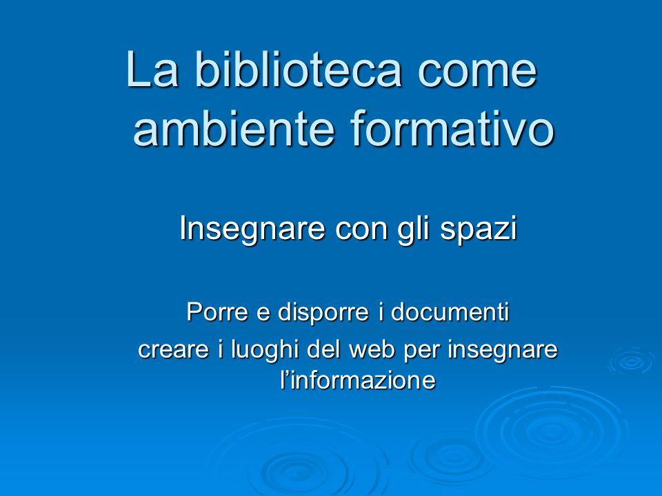 La biblioteca come ambiente formativo Insegnare con gli spazi Porre e disporre i documenti creare i luoghi del web per insegnare linformazione