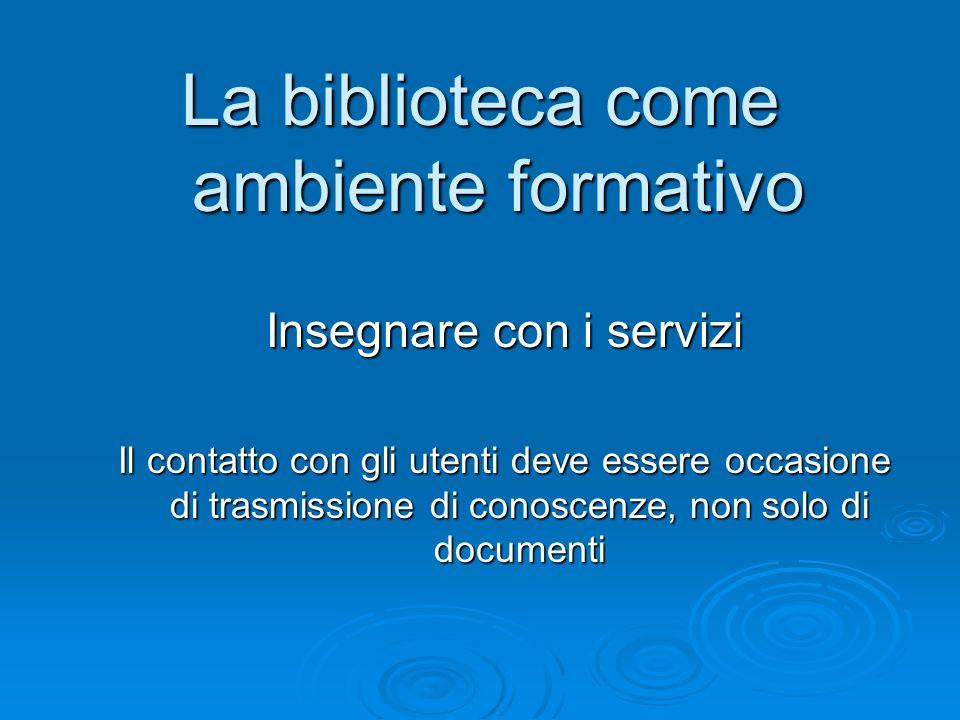 La biblioteca come ambiente formativo Insegnare con i servizi Il contatto con gli utenti deve essere occasione di trasmissione di conoscenze, non solo