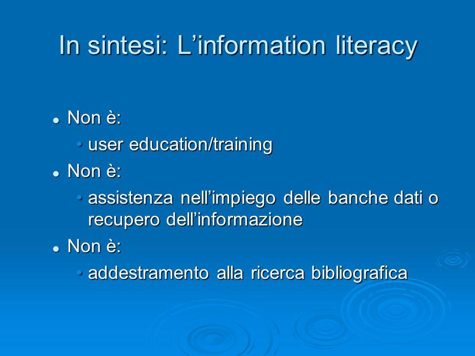 In sintesi: Linformation literacy Non è: Non è: user education/traininguser education/training Non è: Non è: assistenza nellimpiego delle banche dati