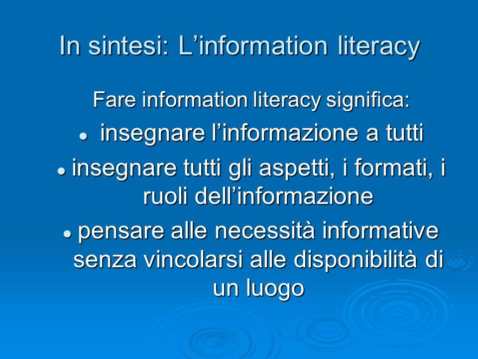 In sintesi: Linformation literacy Fare information literacy significa: insegnare linformazione a tutti insegnare linformazione a tutti insegnare tutti